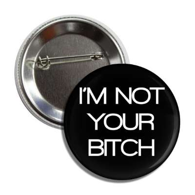 im not your bitch button
