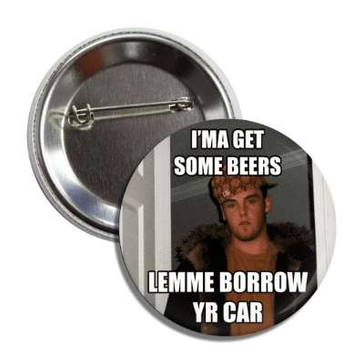 ima get some beers lemme borrow your car scumbag steve button