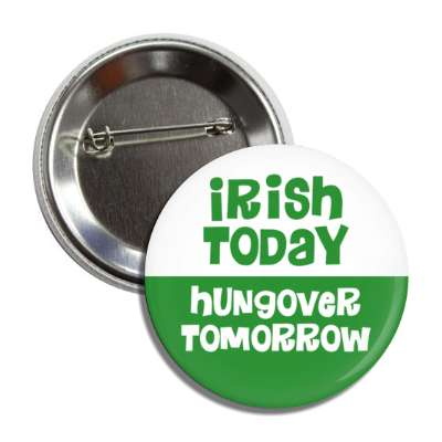 irish today hungover tomorrow button
