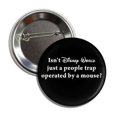 isnt disney world just a people trap operated by a mouse button