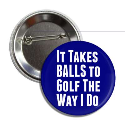 it takes balls to golf the way i do button