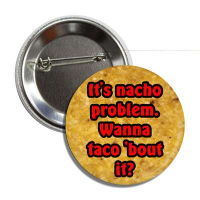 its nacho problem wanna taco about it button