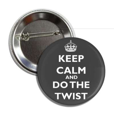 keep calm and do the twist button