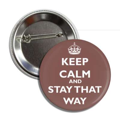 keep calm and stay that way button