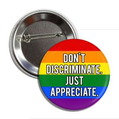 lgbt dont discriminate just appreciate rainbow flag button