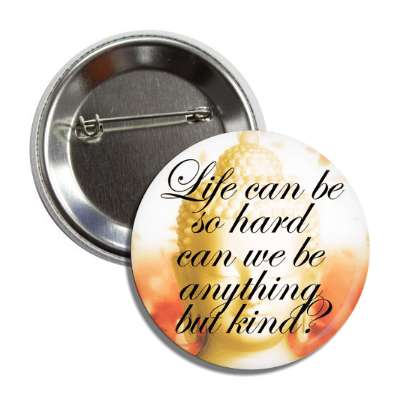 life can be so hard can we be anything but kind cursive button