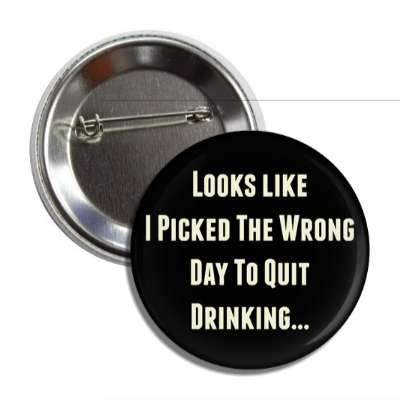 looks like i picked the wrong day to quit drinking button
