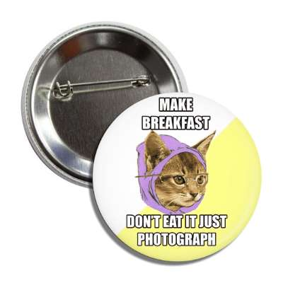 make breakfast dont eat it just photograph hipster kitty button