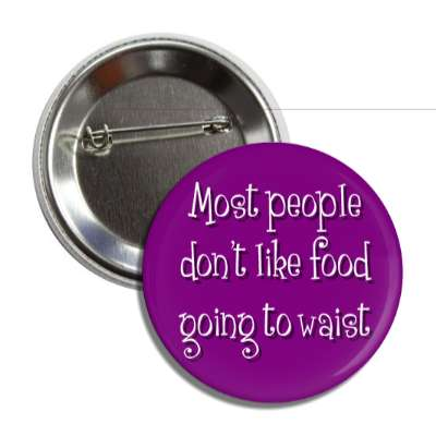 most people dont like food going to waist button