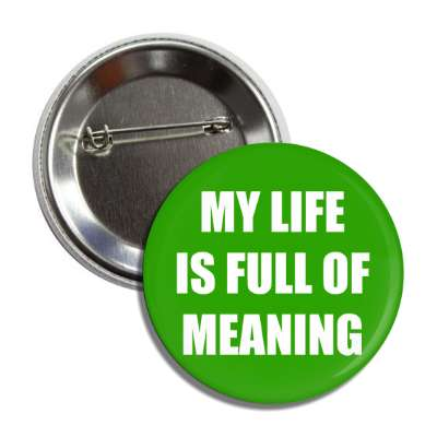 my life is full of meaning button