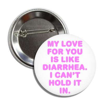 my love for you is like diarrhea i cant hold it in button