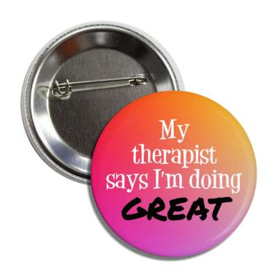 my therapist says im doing great button