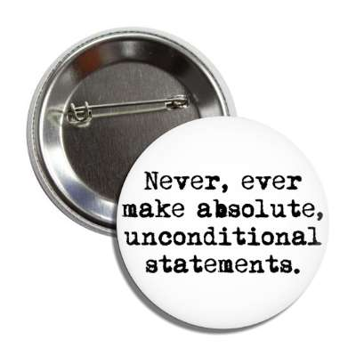 never ever make absolute unconditional statements button