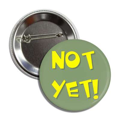 not yet button