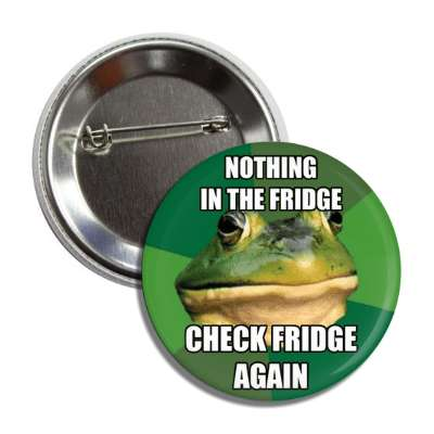 nothing in the fridge check fridge again foul bachelor frog button