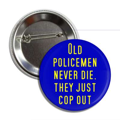 old policemen never die they just cop out button