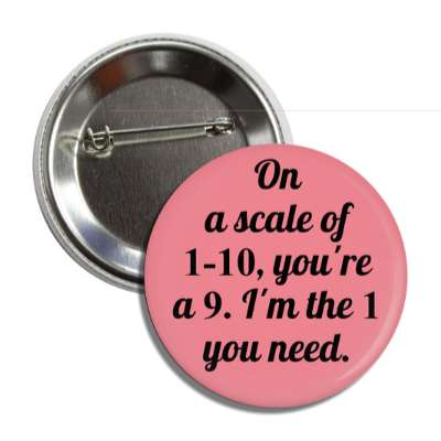 on a scale of 1 to 10 youre a 9 im the 1 you need button