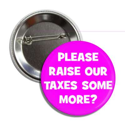 please raise our taxes some more sarcastic button