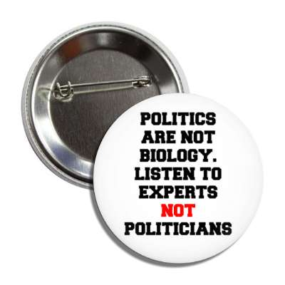 politics are not biology listen to experts not politicians button