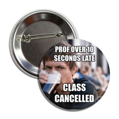 prof over 10 seconds late class cancelled lazy college senior button