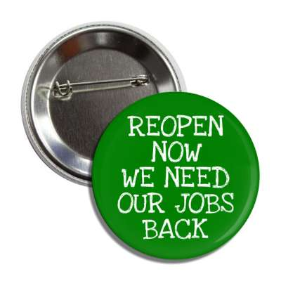reopen now we need our jobs back dark green button