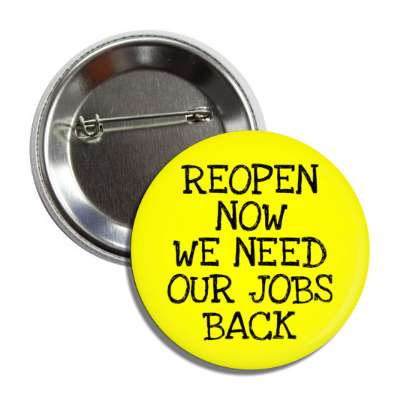 reopen now we need our jobs back yellow button