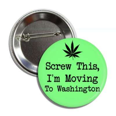 screw this im moving to washington marijuana leaf silhouette button