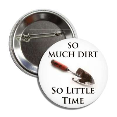 so much dirt so little time hand shovel button