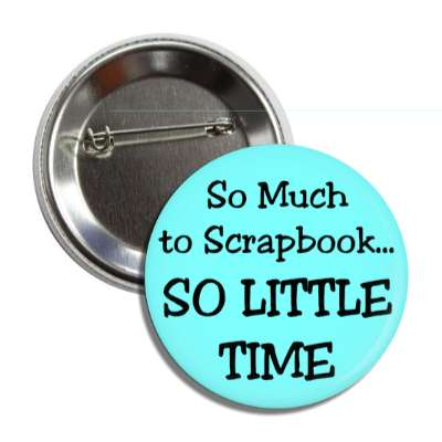 so much to scrapbook so little time button