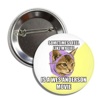sometimes i feel like my life is a wes anderson movie hipster kitty button