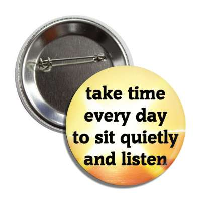 take time every say to sit quietly and listen button