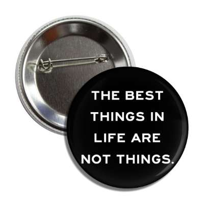 the best things in life are not things button