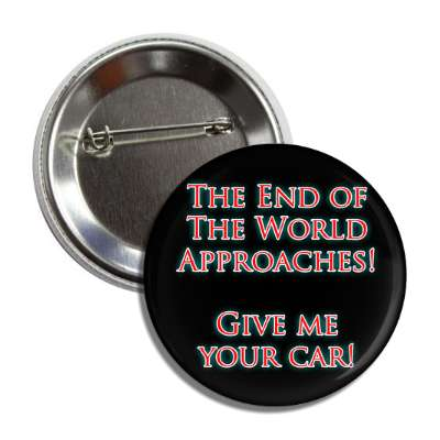the end of the world approaches give me your car button