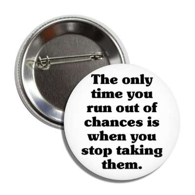 the only time you run out of chances is when you stop taking them button
