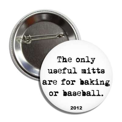 the only useful mitts are for baking or baseball 2012 button