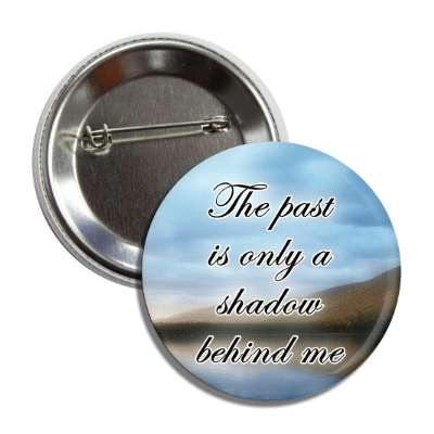 the past is only a shadow behind me landscape water button
