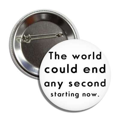the world could end any second starting now button