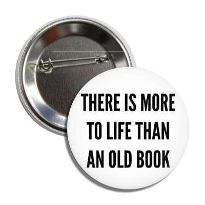 there is more to life than an old book button
