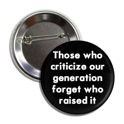 those who criticize our generation forget who raised it button