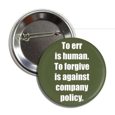 to err is human to forgive is against company policy button