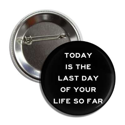 today is the last day of your life so far button