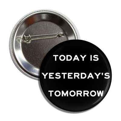 today is yesterdays tomorrow button