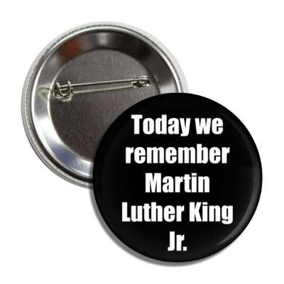 today we remember martin luther king jr button