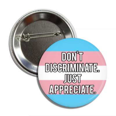 trans dont discriminate just appreciate transgender pride flag button