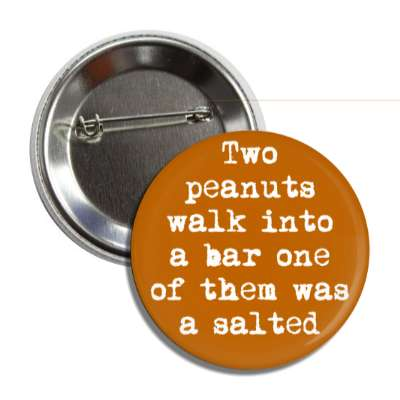 two peanuts walk into a bar one of them was a salted button