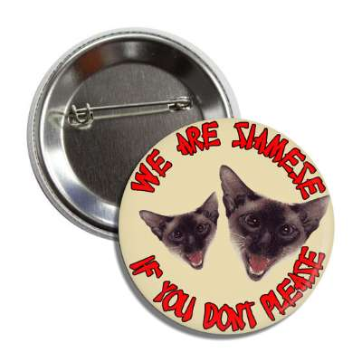 we are siamese if you dont please button