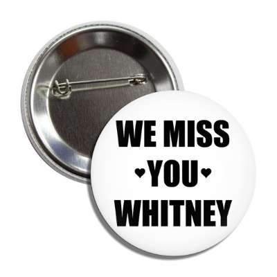 we miss you whitney button