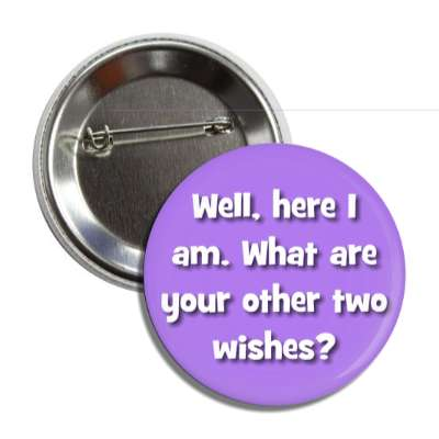 well here i am what are your other two wishes button