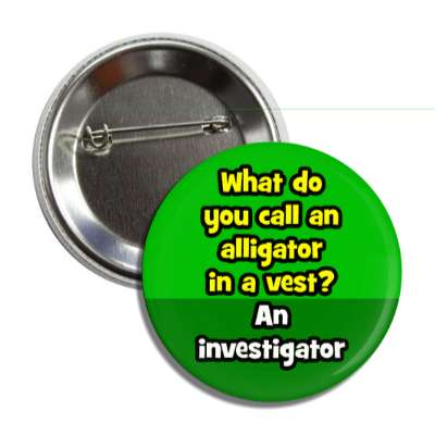 what do you call an alligator in a vest an investigator button