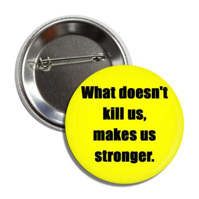 what doesnt kill us makes us stronger button